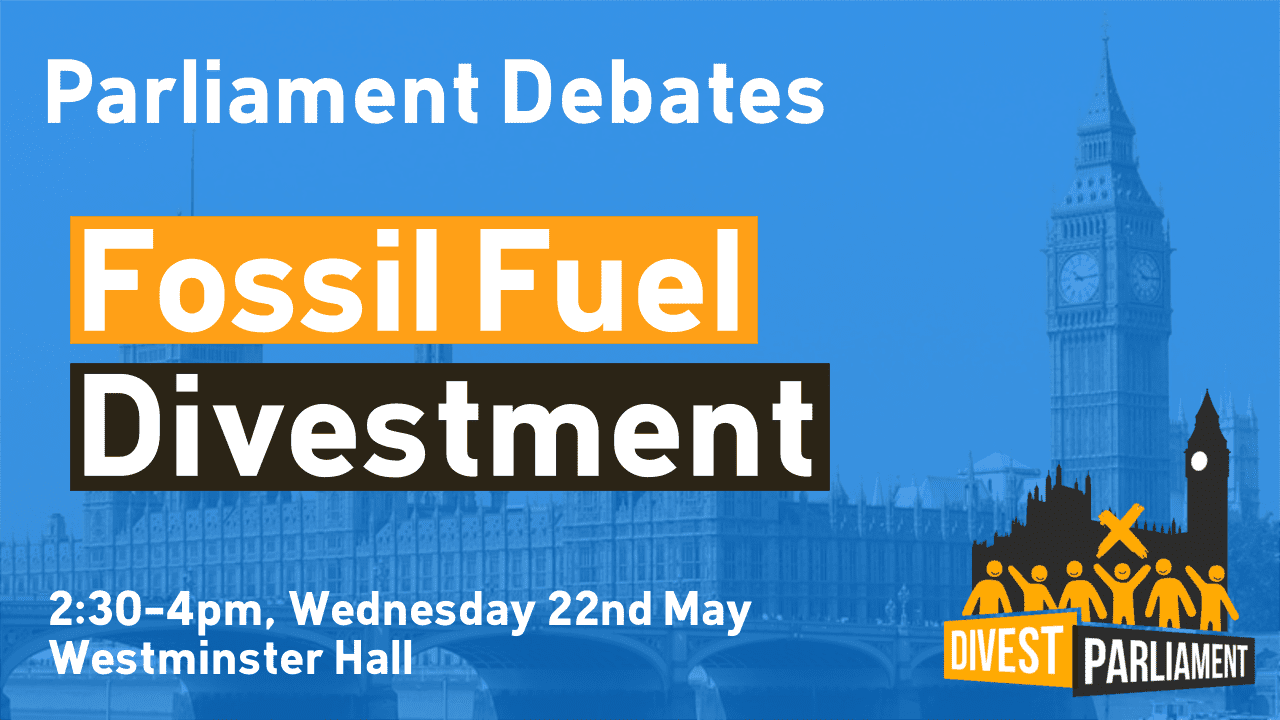 Divest Parliament: MPs call for divestment of fossil fuels from £700m Parliamentary pension fund.